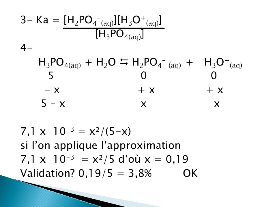 3- Ka = [H2PO4-(aq)][H3O+(aq)] [H3PO4(aq)] 4- H3PO4(aq) + H2O  H2PO4- (aq) + H3O+(aq) 5 0 0 - x + x + x 5 – x x x 7,1 x 10-3 = x²/(5-x) si l'on applique l'approximation 7,1 x 10-3 = x²/5 d'où x = 0,19 Validation.